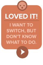 Loved it! I want to switch, but don't know what to do.
